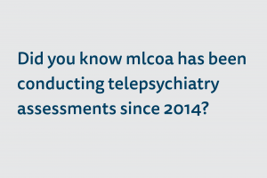 Did you know mlcoa has been conducting telepsychiatry assessments since 2014?